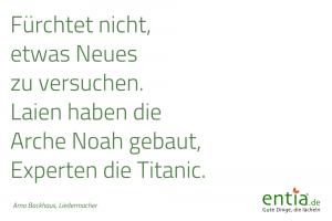 Zitat: Fürchtet nicht, etwas Neues zu versuchen. Laien haben die Arche Noah gebaut, Experten die Titanic.